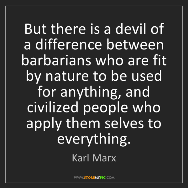 Karl Marx: But there is a devil of a difference between barbarians...