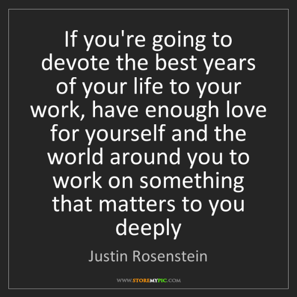 Justin Rosenstein: If you're going to devote the best years of your life...