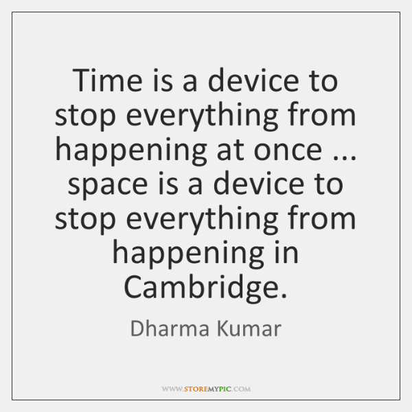 Time is a device to stop everything from happening at once ... space ...