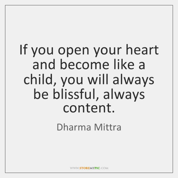 If you open your heart and become like a child, you will ...