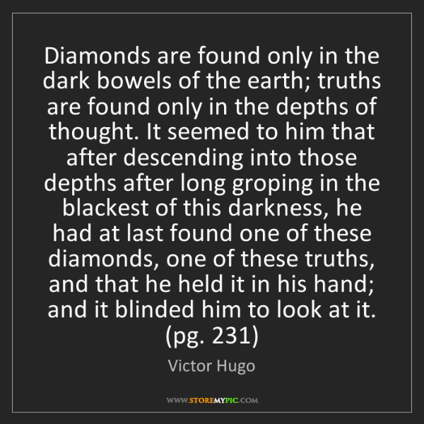 Victor Hugo: Diamonds are found only in the dark bowels of the earth;...
