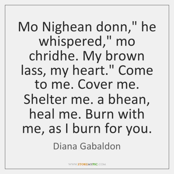 "Mo Nighean donn,"" he whispered,"" mo chridhe. My brown lass, my heart."" ..."
