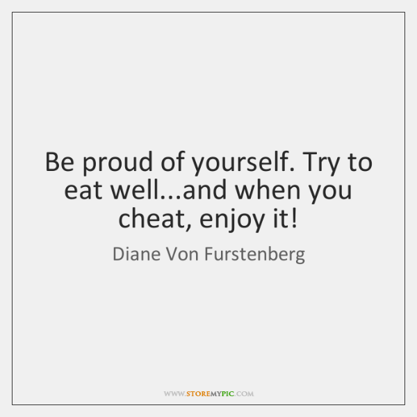 Be proud of yourself. Try to eat well...and when you cheat, ...