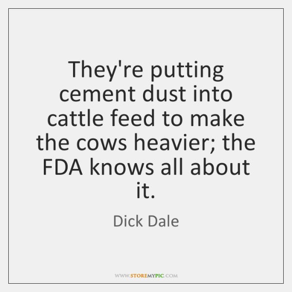 They're putting cement dust into cattle feed to make the cows heavier; ...