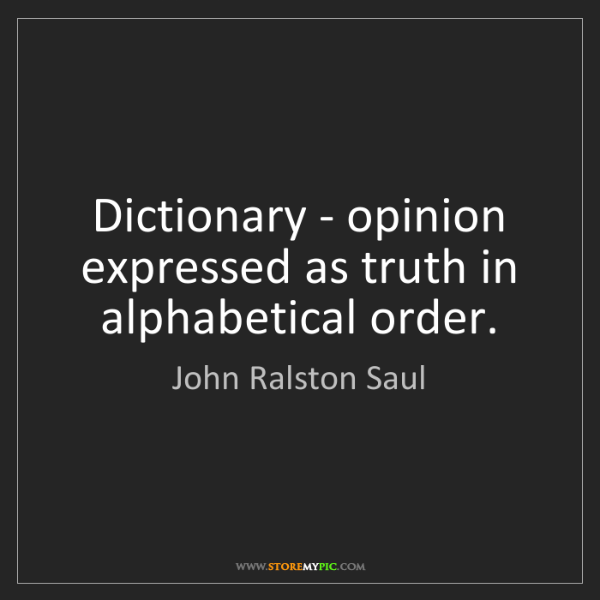 John Ralston Saul: Dictionary - opinion expressed as truth in alphabetical...