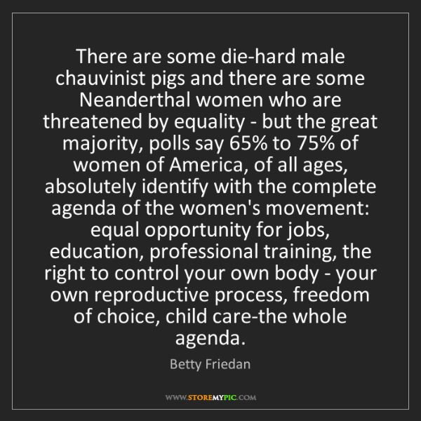 Betty Friedan: There are some die-hard male chauvinist pigs and there...