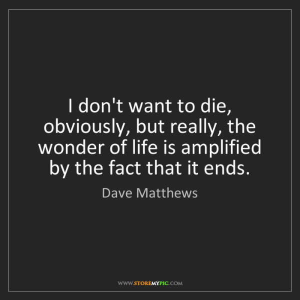 Dave Matthews: I don't want to die, obviously, but really, the wonder...