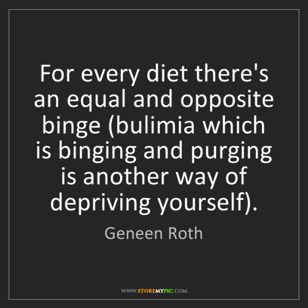 Geneen Roth: For every diet there's an equal and opposite binge (bulimia...