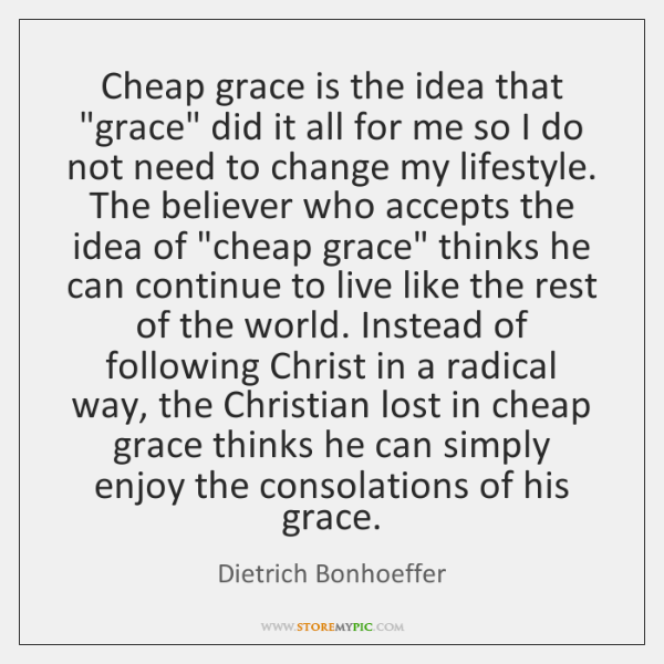 """Cheap grace is the idea that """"grace"""" did it all for me ..."""