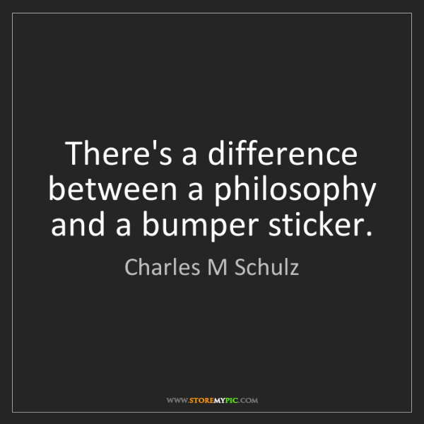 Charles M Schulz: There's a difference between a philosophy and a bumper...