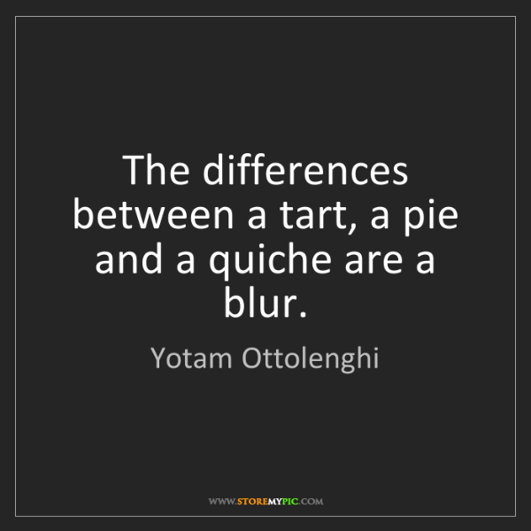 Yotam Ottolenghi: The differences between a tart, a pie and a quiche are...