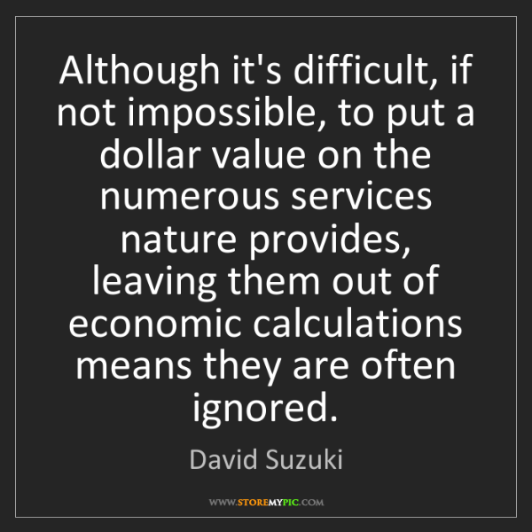 David Suzuki: Although it's difficult, if not impossible, to put a...