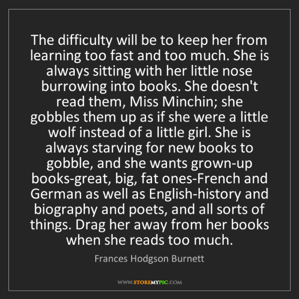 Frances Hodgson Burnett: The difficulty will be to keep her from learning too...
