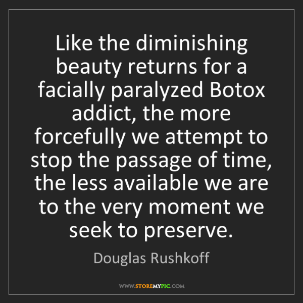 Douglas Rushkoff: Like the diminishing beauty returns for a facially paralyzed...