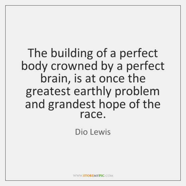 The building of a perfect body crowned by a perfect brain, is ...