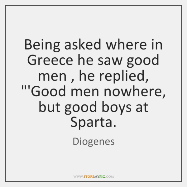 """Being asked where in Greece he saw good men , he replied, """"'Good ..."""