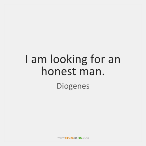 I am looking for an honest man.