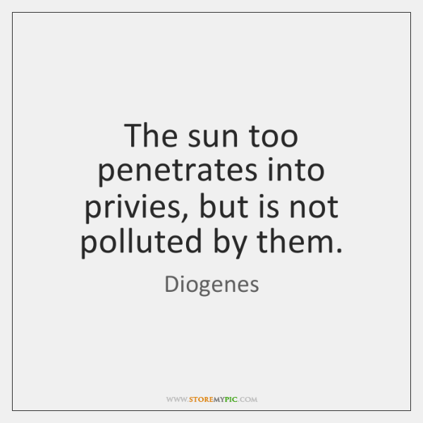 The sun too penetrates into privies, but is not polluted by them.