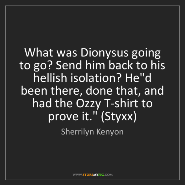 Sherrilyn Kenyon: What was Dionysus going to go? Send him back to his hellish...