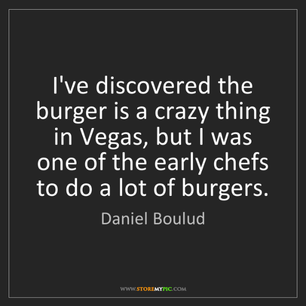 Daniel Boulud: I've discovered the burger is a crazy thing in Vegas,...