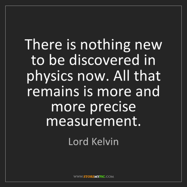 Lord Kelvin: There is nothing new to be discovered in physics now....