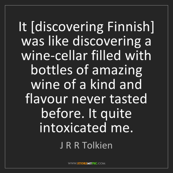 J R R Tolkien: It [discovering Finnish] was like discovering a wine-cellar...