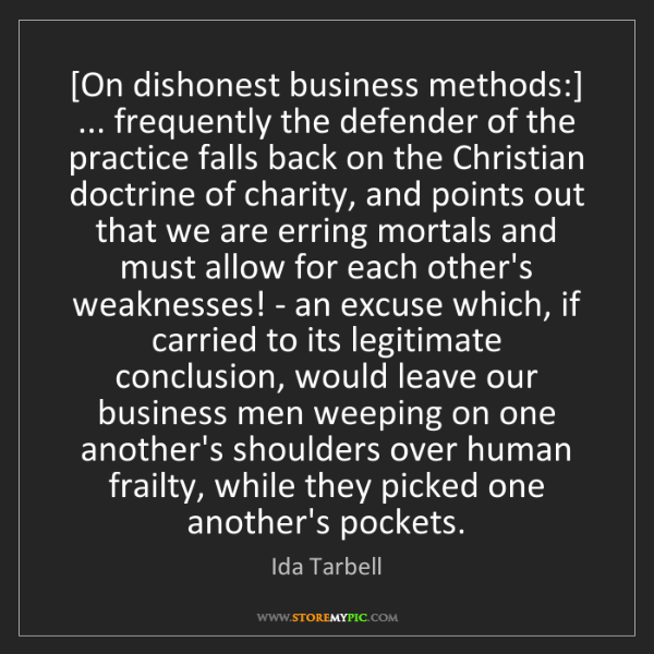 Ida Tarbell: [On dishonest business methods:] ... frequently the defender...