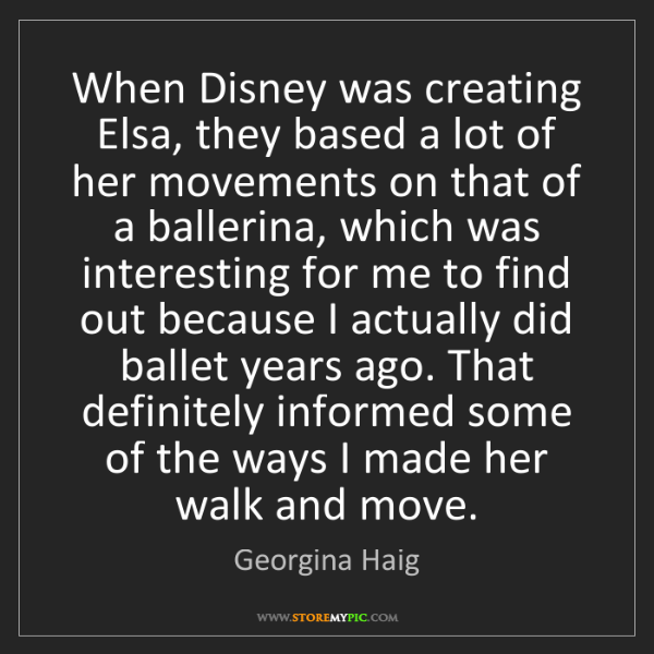 Georgina Haig: When Disney was creating Elsa, they based a lot of her...