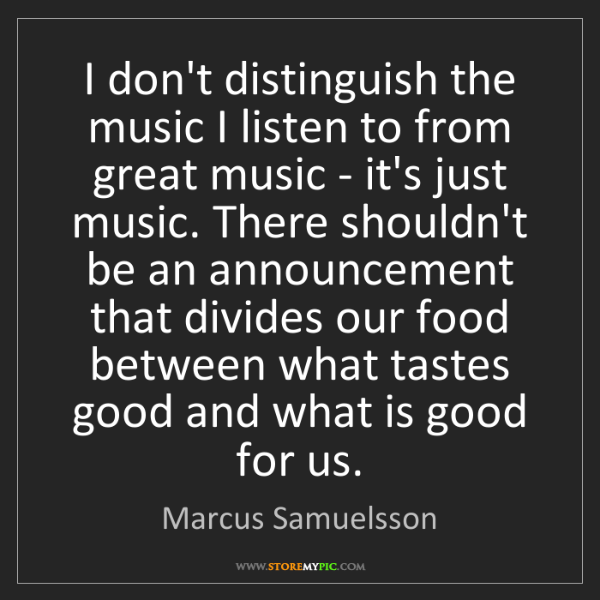 Marcus Samuelsson: I don't distinguish the music I listen to from great...