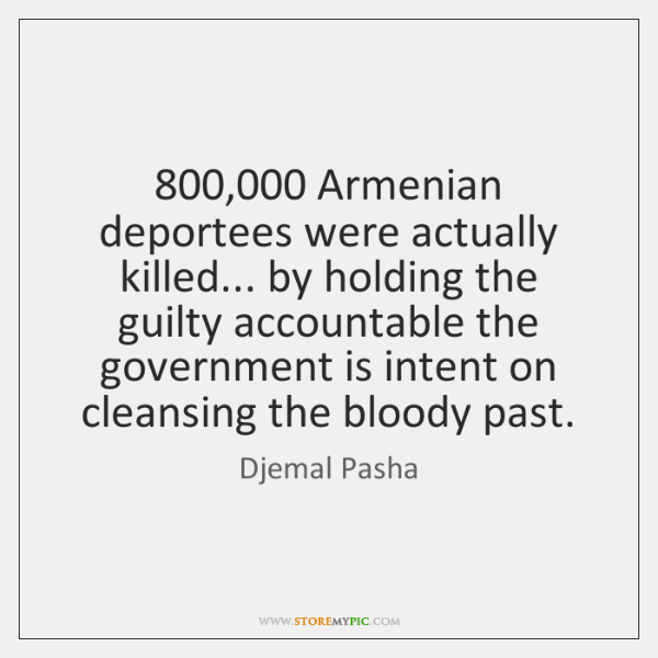800,000 Armenian deportees were actually killed... by holding the guilty accountable the government