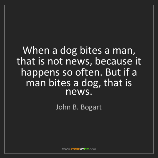 John B. Bogart: When a dog bites a man, that is not news, because it...