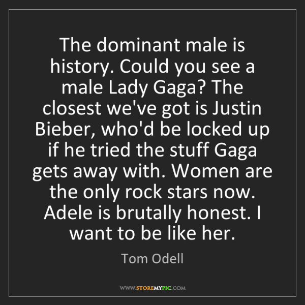 Tom Odell: The dominant male is history. Could you see a male Lady...