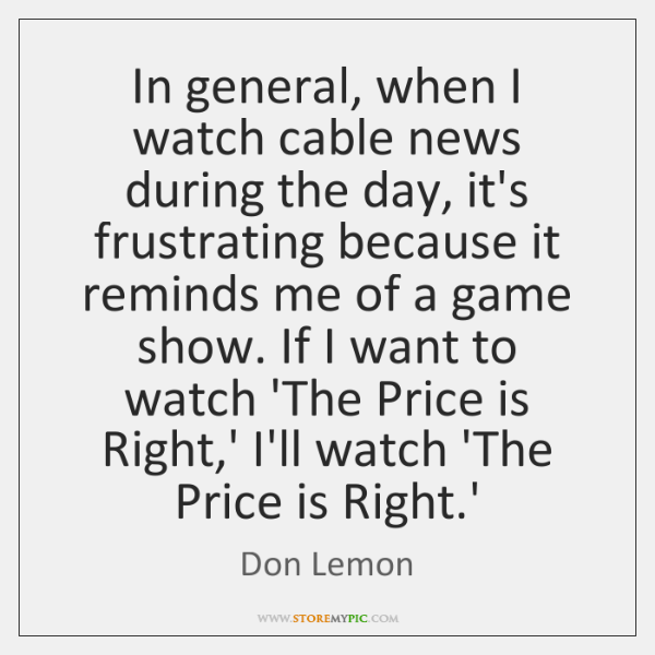 In general, when I watch cable news during the day, it's frustrating ...