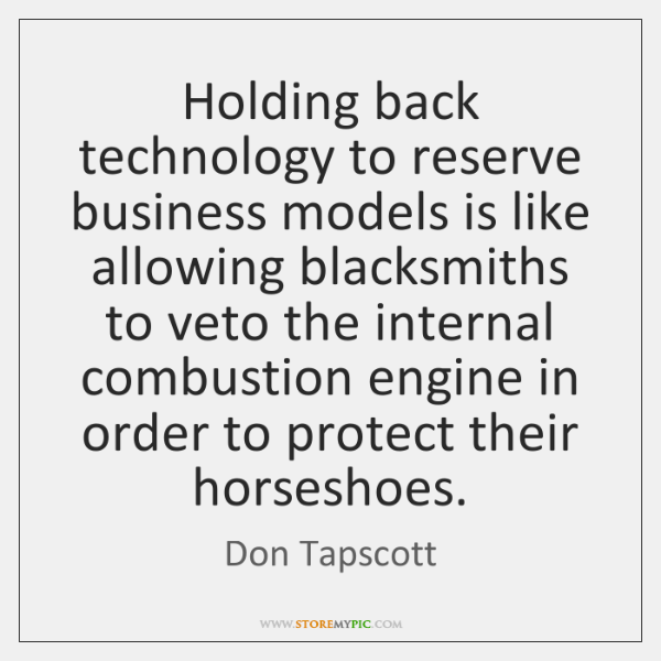 Holding back technology to reserve business models is like allowing blacksmiths to ...