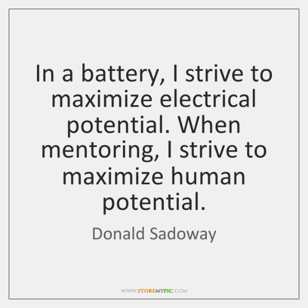 In a battery, I strive to maximize electrical potential. When mentoring, I ...