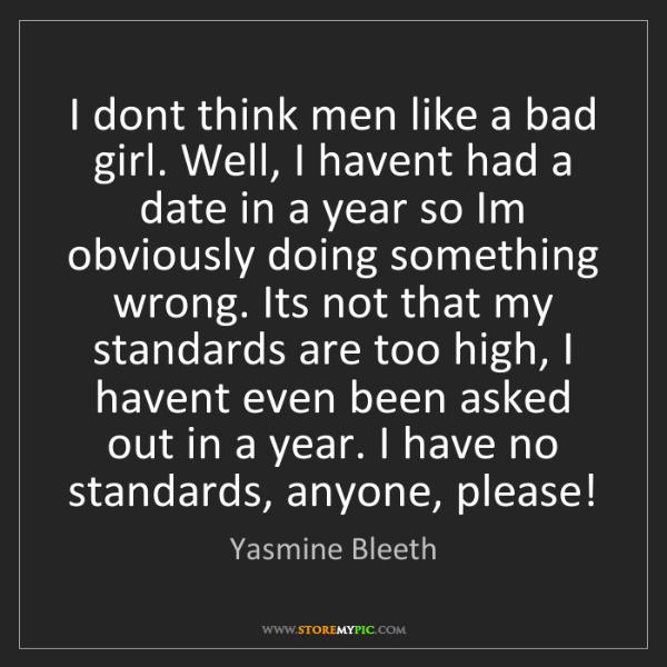 Yasmine Bleeth: I dont think men like a bad girl. Well, I havent had...