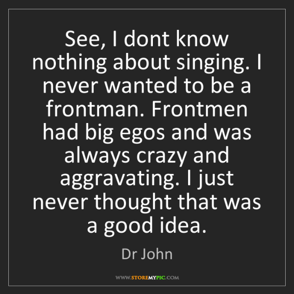 Dr John: See, I dont know nothing about singing. I never wanted...