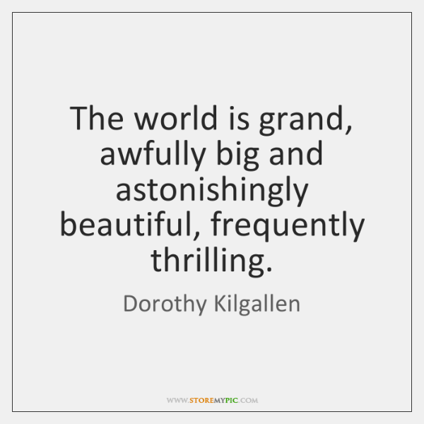 The world is grand, awfully big and astonishingly beautiful, frequently thrilling.