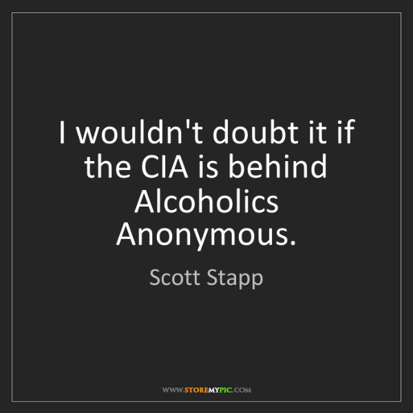 Scott Stapp: I wouldn't doubt it if the CIA is behind Alcoholics Anonymous.