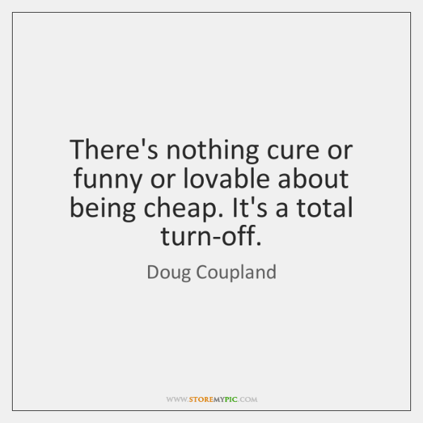There's nothing cure or funny or lovable about being cheap. It's a ...