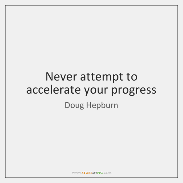 Never attempt to accelerate your progress