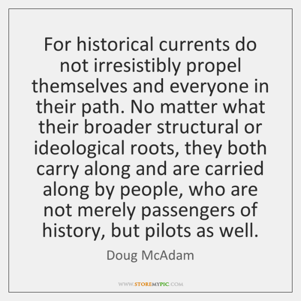 For historical currents do not irresistibly propel themselves and everyone in their ...