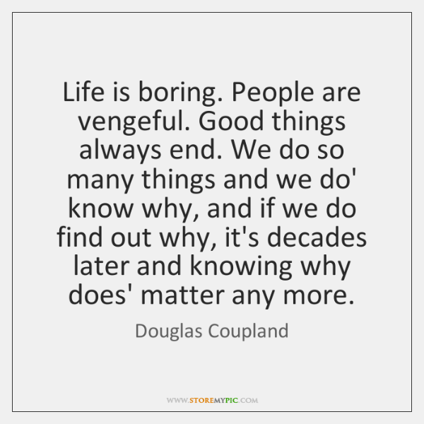 Life is boring. People are vengeful. Good things always end. We do ...