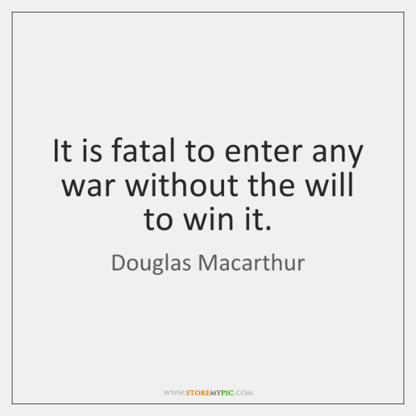 It is fatal to enter any war without the will to win ...