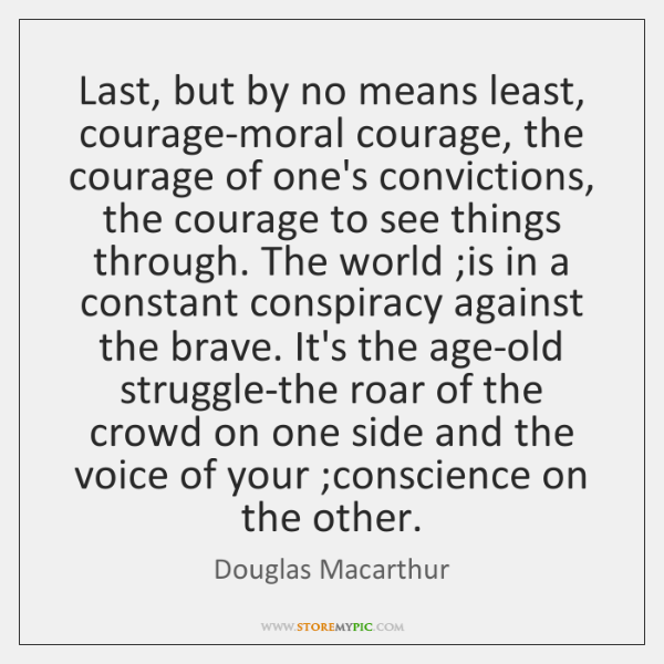 Last, but by no means least, courage-moral courage, the courage of one's ...