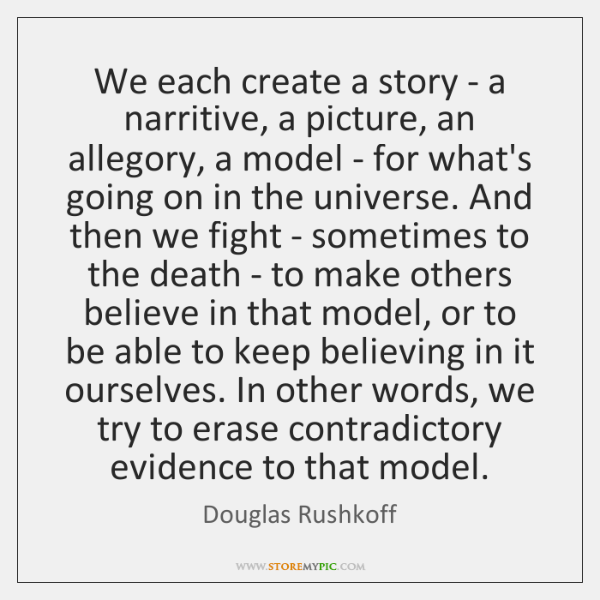 We each create a story - a narritive, a picture, an allegory, ...