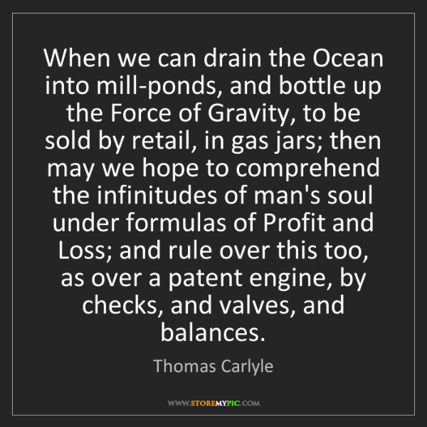 Thomas Carlyle: When we can drain the Ocean into mill-ponds, and bottle...