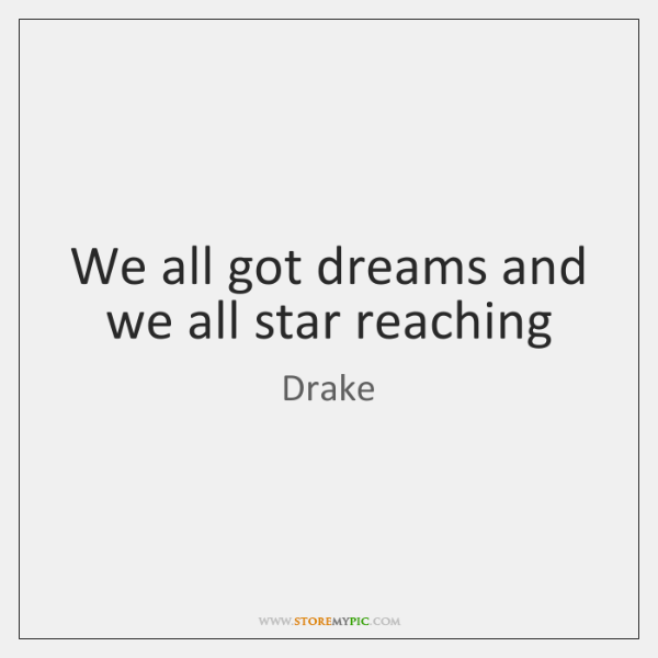 We all got dreams and we all star reaching