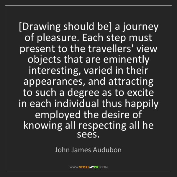 John James Audubon: [Drawing should be] a journey of pleasure. Each step...