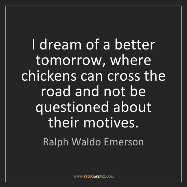 Ralph Waldo Emerson: I dream of a better tomorrow, where chickens can cross...